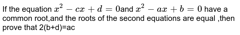 If the equation `x^2-cx+d=0`and `x^2-ax+b=0` have a common root,and the roots of the second equations are equal ,then prove that 2(b+d)=ac