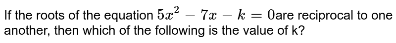 If the roots of the equation ` 5x^2 - 7x - k = 0 `are reciprocal to one another, then which of the following is the value of k?