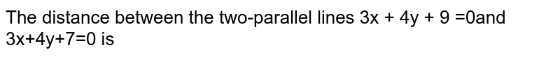 The distance between the two-parallel lines 3x + 4y + 9 =0and 3x+4y+7=0 is