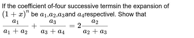 If the coefficient of-four successive termsin the expansion of `(1+x)^n` be `a_1`,`a_2`,`a_3`and `a_4`respectivel. Show that`a_1/(a_1+a_2)+a_3/(a_3+a_4)=2 a_2/(a_2+a_3)`