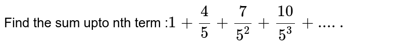 Find the sum upto nth term :`1+4/5+7/5^2+10/5^3+.....`