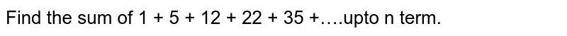 Find the sum of 1 + 5 + 12 + 22 + 35 +….upto n term.