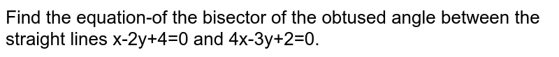 Find the equation-of the bisector  of the obtused angle between the straight lines x-2y+4=0 and 4x-3y+2=0.