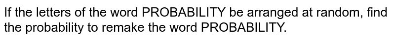 If the letters of the word PROBABILITY be arranged at random, find the probability to remake the word PROBABILITY.