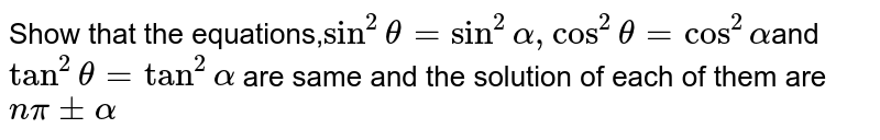 Show that the equations,`sin^2theta=sin^2alpha,cos^2theta=cos^2alpha`and `tan^2theta=tan^2alpha` are same and the solution of each of them are `npi+-alpha`