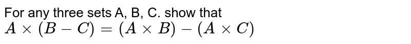 For any three sets A, B, C. show that`Axx(B-C)=(AxxB)-(AxxC)`