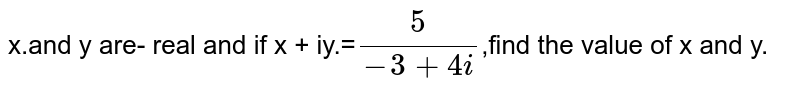 x.and y are- real and if x + iy.=`5/(-3+4i)`,find the value of x and y.