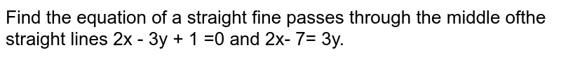 Find the equation of a straight fine passes through the middle ofthe straight lines 2x - 3y + 1 =0 and 2x- 7= 3y.