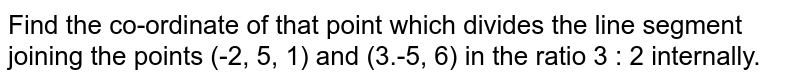 Find the co-ordinate of that point which divides the line segment joining the points (-2, 5, 1) and (3.-5, 6) in the ratio 3 : 2 internally.