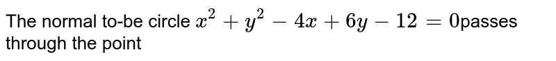 The normal to-be circle `x^2 +y^2 - 4x + 6y -12=0`passes through the point