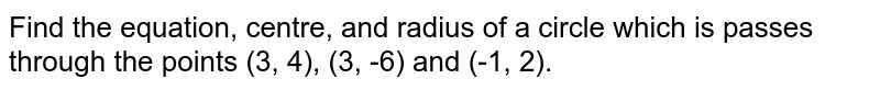 Find the equation, centre, and radius of a circle which is passes through the points (3, 4), (3, -6) and (-1, 2).
