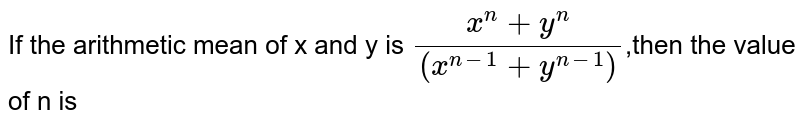 If the arithmetic mean of x and y is `(x^n+y^n)/((x^(n-1)+y^(n-1)))`,then the value of n is