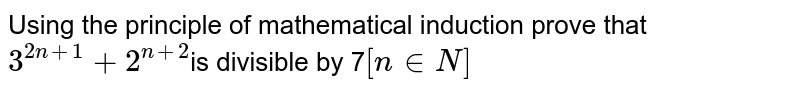Using the principle of mathematical induction prove that `3^(2n+1)+2^(n+2)`is divisible by 7`[n in N]`