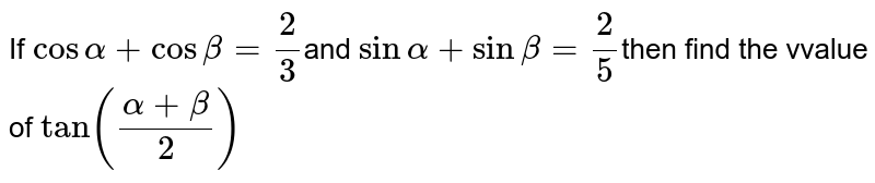 If `cosalpha+cosbeta=2/3`and `sinalpha+sinbeta=2/5`then find the vvalue of `tan((alpha+beta)/2)`