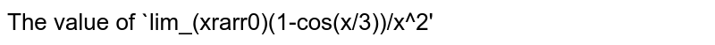 The value of `lim_(xrarr0)(1-cos(x/3))/x^2'