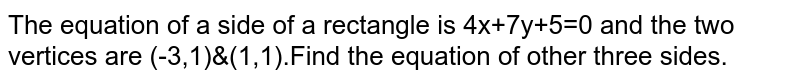 The equation of a side of a rectangle is 4x+7y+5=0 and the two vertices are (-3,1)&(1,1).Find the equation of other three sides.