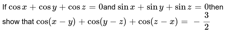 If `cosx+cosy+cosz=0`and `sinx+siny+sinz=0`then show that `cos(x-y)+cos(y-z)+cos(z-x)=-3/2`