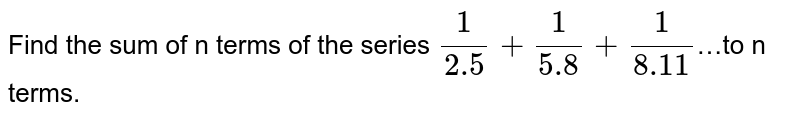 Find the sum of n terms of the series `1/2.5+1/5.8+1/8.11`…to n terms.