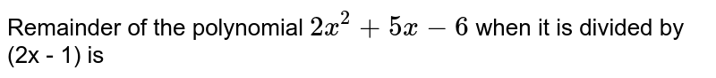 Remainder of the polynomial `2x^2 + 5x - 6` when it is divided by (2x - 1) is