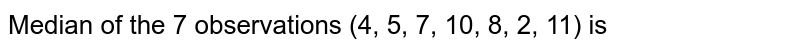 Median of the 7 observations (4, 5, 7, 10, 8, 2, 11) is