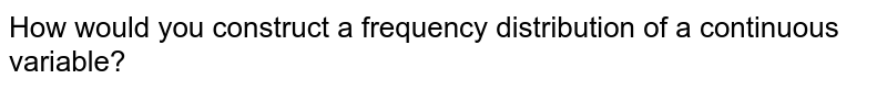 How would you construct a frequency distribution of a continuous variable?