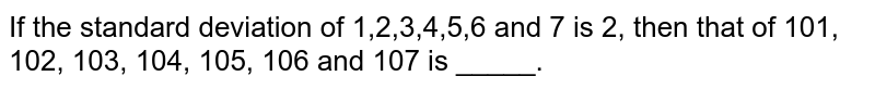 If the standard deviation of 1,2,3,4,5,6 and 7 is 2, then that of 101, 102, 103, 104, 105, 106 and 107 is _____.