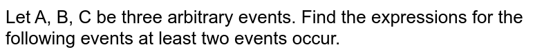 Let A, B, C be three arbitrary events. Find the expressions for the following events at least two events occur.
