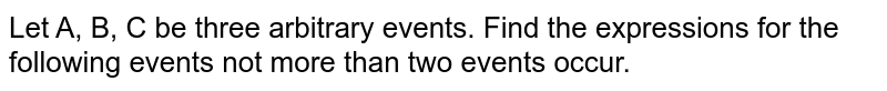 Let A, B, C be three arbitrary events. Find the expressions for the following events not more than two events occur.