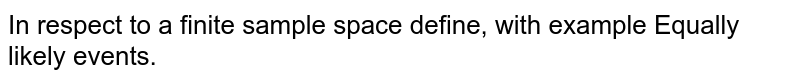 In respect to a finite sample space define, with example Equally likely events.