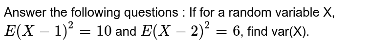 Answer the following questions : If for a random variable X, `E(X-1)^2 = 10` and `E(X-2)^2 =6`, find var(X).