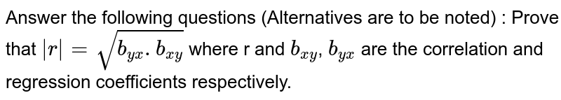 Answer the following questions (Alternatives are to be noted) : Prove that `abs(r)= sqrt(b_(yx).b_(xy))` where r and `b_(xy)`, ` b_(yx)` are the correlation and regression coefficients respectively.