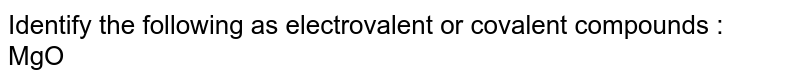 Identify the following as electrovalent or covalent compounds :<br> MgO