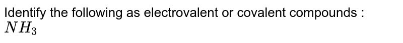 Identify the following as electrovalent or covalent compounds :<br> `NH_3`