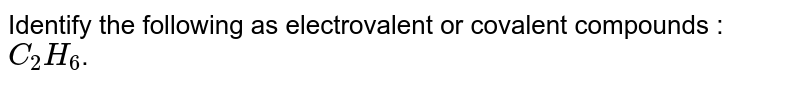 Identify the following as electrovalent or covalent compounds :<br> `C_2H_6`.
