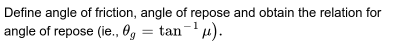 Define angle of friction, angle of repose and obtain the relation for angle of repose (ie., `theta _(g) = tan ^(-1) mu).`