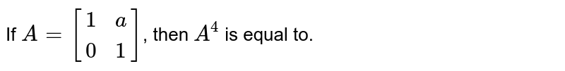 If `A=[[1,a],[0,1]]`, then `A^(4)` is equal to.