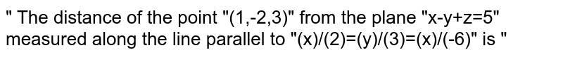 """"""" The distance of the point """"(1,-2,3)"""" from the plane """"x-y+z=5"""" measured along the line parallel to """"(x)/(2)=(y)/(3)=(x)/(-6)"""" is """""""