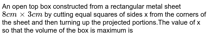 An open top box constructed  from a rectangular metal sheet `8cm times3cm` by cutting equal  squares of sides x from the corners of the sheet and then  turning up the projected  portions.The value of x so that  the volume of the box is  maximum is