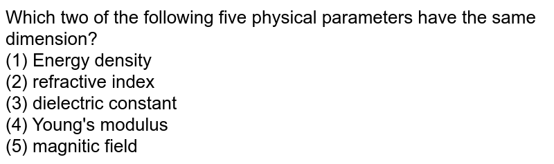 Which two of the following five physical parameters have the same dimension?<br> (1) Energy density <br> (2) refractive index<br> (3) dielectric constant<br> (4) Young's modulus <br> (5) magnitic field
