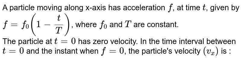 A particle moving along x-axis has acceleration `f`, at time `t`, given by `f = f_0 (1 - (t)/(T))`, where `f_0` and `T` are constant. <br> The particle at `t = 0` has zero velocity. In the time interval between `t = 0` and the instant when `f = 0`, the particle's velocity `(v_x)` is :