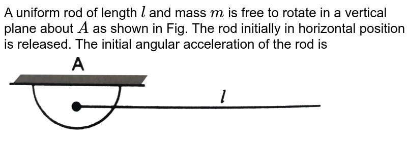 """A uniform rod of length `l` and mass `m` is free to rotate in a vertical plane about `A` as shown in Fig. The rod initially in horizontal position is released. The initial angular acceleration of the rod is <br> <img src=""""https://d10lpgp6xz60nq.cloudfront.net/physics_images/PR_XI_V01_C05_E01_194_Q01.png"""" width=""""80%"""">"""