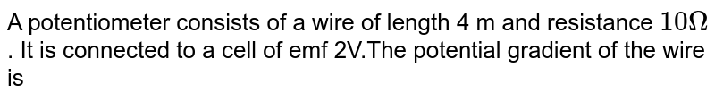 A potentiometer consists of a wire of length 4 m and resistance `10Omega`. It is connected to a cell of emf 2V.The potential gradient of the wire is
