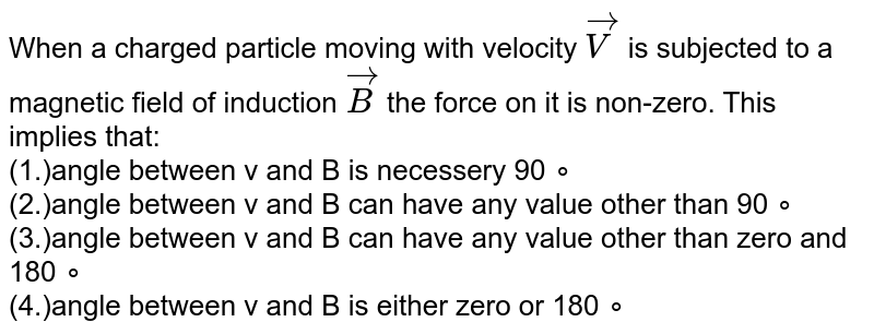 When a charged particle moving  with velocity `vec(V)` is subjected to a magnetic field of  induction `vec(B)`  the force on it is non-zero. This  implies  that: <br>(1.)angle between v and B is necessery  90 ∘ <br>(2.)angle between v and B can have any value other than  90 ∘ <br>(3.)angle between v and B can have any value other than zero and  180 ∘  <br>(4.)angle between v and B is either zero or  180 ∘