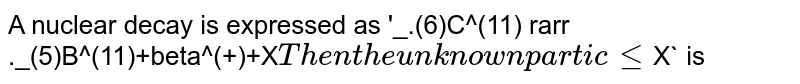 A nuclear decay is expressed as '_.(6)C^(11) rarr ._(5)B^(11)+beta^(+)+X` <br> Then the unknown particle `X` is