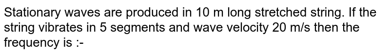 Stationary waves are produced in 10 m long stretched string. If the string vibrates in 5 segments and wave velocity 20 m/s then the frequency is :-