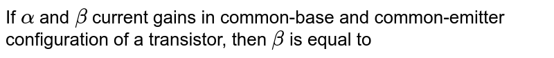 If `alpha` and `beta` current gains in common-base and common-emitter configuration of a transistor, then `beta` is equal to