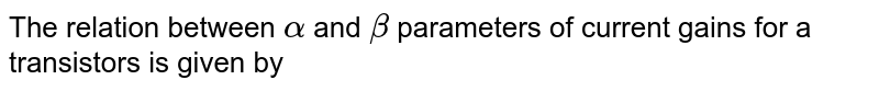 The relation between `alpha` and `beta` parameters of current gains for a transistors is given  by