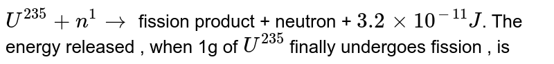 `U^(235) + n^(1)rarr` fission product + neutron + `3.2``xx 10^(-11)J`. The energy released , when 1g of `U^(235)` finally undergoes fission  , is