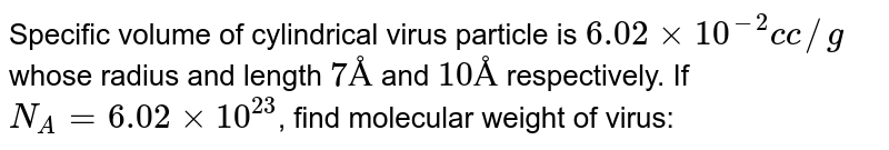 Specific volume of cylindrical virus particle is `6.02xx10^(-2) c c//g` whose radius and length `7 Å` and `10 Å` respectively. If `N_(A)=6.02xx10^(23)`, find molecular weight of virus: