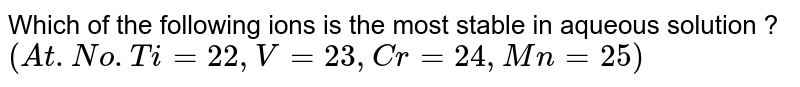 Which of the following ions is the most stable in aqueous solution ? <br> `(At . No . Ti = 22, V = 23, Cr = 24, Mn = 25)`